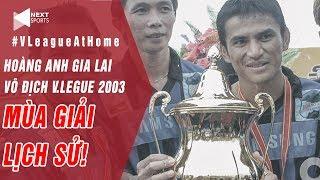 Hoàng Anh Gia Lai vô địch năm 2003 có phải đội hình mạnh nhất lịch sử V.League? | NEXT SPORTS