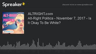 Alt-Right Politics - November 7, 2017 - Is It Okay To Be White?