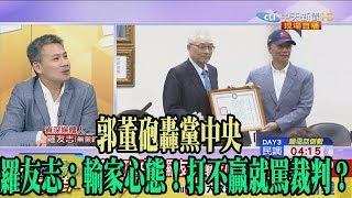 【精彩】郭董砲轟黨中央 羅友志:輸家心態!打不贏就罵裁判?