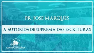 A autoridade suprema das Escrituras - Pr. José Marques - 05-05-2019