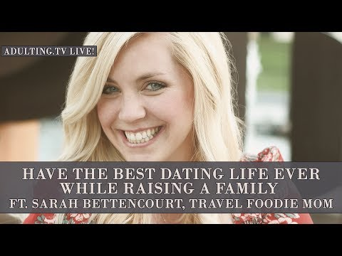 Have the Best Dating Life Ever While Raising a Family ft. Sarah Bettencourt (Adulting.tv LIVE!)