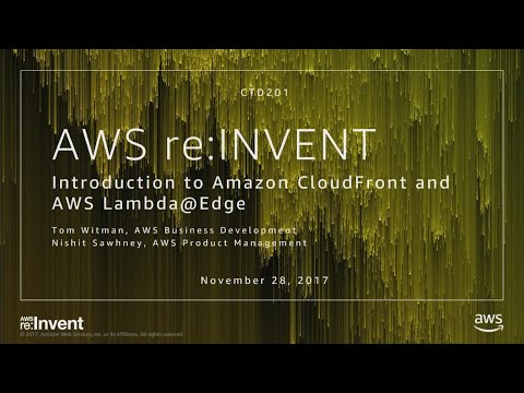 AWS re:Invent 2017: Introduction to Amazon CloudFront and AWS Lambda@Edge (CTD201)