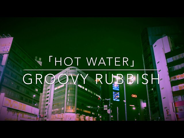 「HOT WATER」【MV】Groovy Rubbish