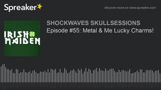 Episode #55: Metal & Me Lucky Charms!