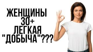 """Женщины 30+ ЛЕГКАЯ """"ДОБЫЧА""""?"""