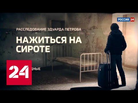 Расследование Эдуарда Петрова. Нажиться на сироте. Часть 2 - Россия 24