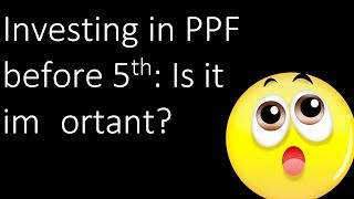 Investing in PPF before 5th (or Sukanya Samriddhi Yojana before 10th): Is it important?