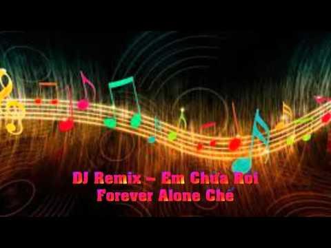 DJ Remix – Em Chừa Rồi - Forever Alone Chế