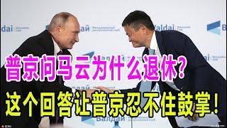 普京问马云为什么退休,这个回答让普京忍不住鼓掌!藏了个大秘密!