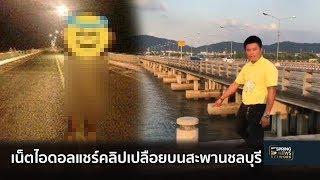 เน็ตไอดอลแชร์คลิปโชว์เปลือยบนสะพานชลบุรี | Springnews