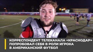 Корреспондент телеканала Краснодар попробовал себя в роли игрока в американский футбол