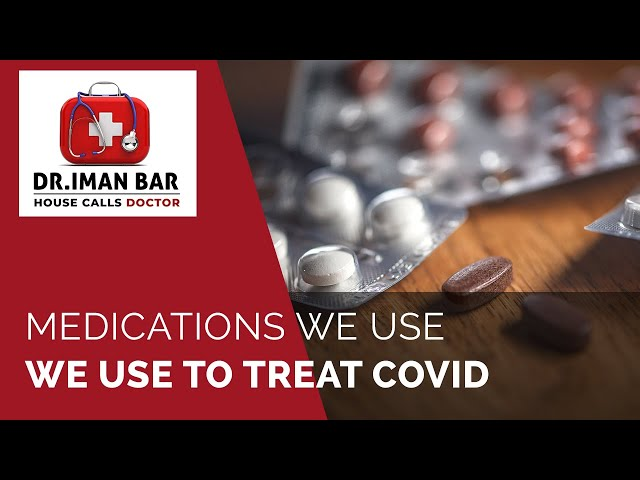 Medications We Use To Treat Covid - House Calls Doctor - Dr. Iman Bar, M.D.