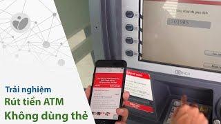 Thử rút tiền mặt tại ATM không cần thẻ: quên mang thẻ vẫn rút được tiền