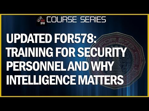 Updated FOR578: Training for Security Personnel and Why Intelligence Matters to You