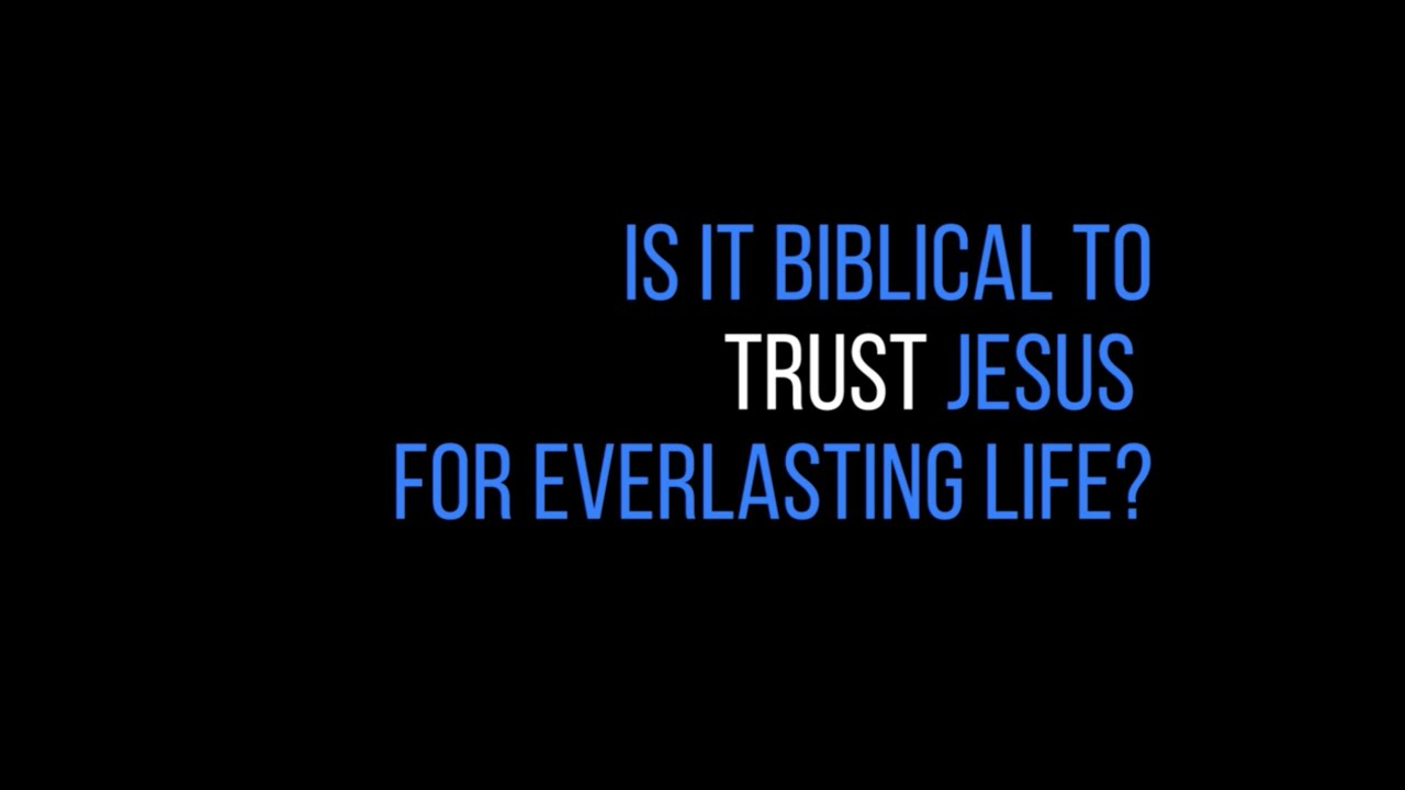 "Is it Biblical to ""Trust"" Jesus for everlasting life?"