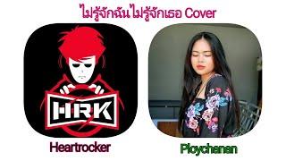 ไม่รู้จักฉันไม่รู้จักเธอ cover ft. Heartrocker