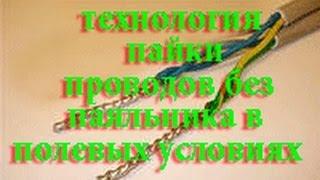 ТЕХНОЛОГИЯ ПАЙКИ ПРОВОДОВ БЕЗ ПАЯЛЬНИКА В ПОЛЕВЫХ УСЛОВИЯХ(СПОСОБ ПАЙКИ ПРОВОДОВ БЕЗ ПАЯЛЬНИКА В ПОЛЕВЫХ УСЛОВИЯХ., 2014-03-29T11:01:49.000Z)