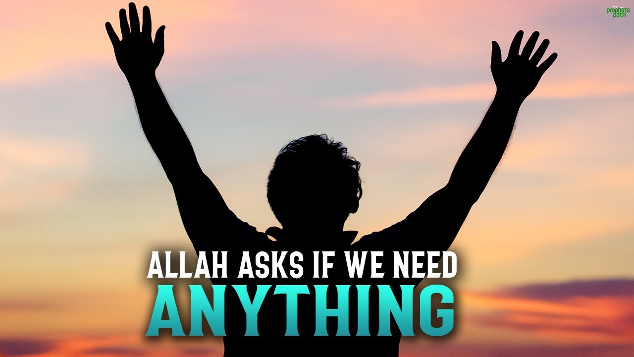 ALLAH ASKS YOU IF YOU NEED ANYTHING