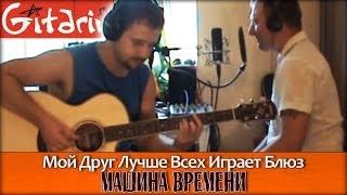 Мой друг лучше всех играет блюз - МАШИНА ВРЕМЕНИ / Как играть на гитаре (4 партии)? - Гитарин