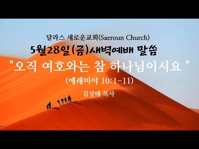 [달라스새로운교회] 5월 28일 (금) ㅣ오직 여호와는 참 하나님이시요ㅣ 렘10:1-11, 예레미야 강해ㅣ 김상태 목사