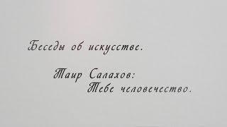 Беседы об искусстве с Рустамом Гусейновым. Таир Салахов Тебе человечество