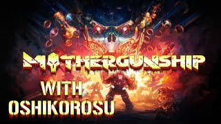 BIGGEST BADDEST WEAPONS IN A GAME?! - MOTHERGUNSHIP PC Gameplay with Oshikorosu!
