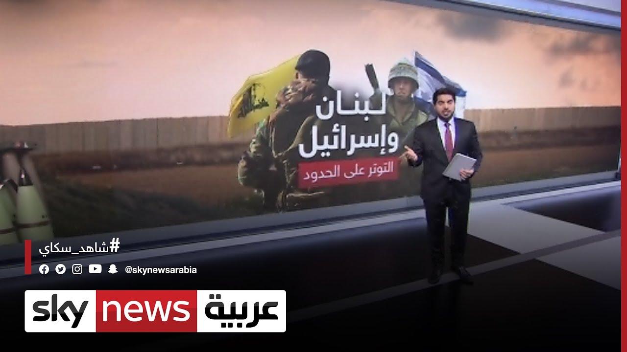 لبنان وإسرائيل.. التوتر على الحدود