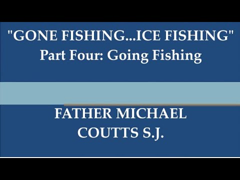 """Father Michael Coutts S.J. reflection series """"GONE FISHING...ICE FISHING"""" Part 4: Going Fishing"""