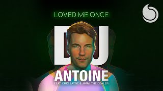 DJ Antoine Ft. Eric Zayne & Jimmi The Dealer - Loved Me Once (DJ Antoine vs Mad Mark 2k19 Mix)