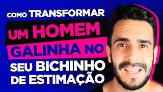 COMO TRANSFORMAR UM HOMEM GALINHA NO SEU BICHINHO DE ESTIMAÇÃO