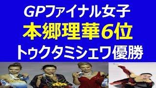 【フィギュア gpファイナル 女子】2014結果速報フリー 本郷理華6位、ト...
