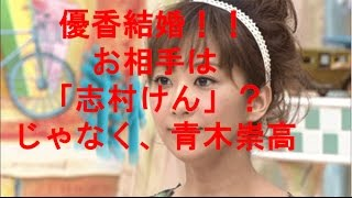 優香結婚!お相手は「志村けん?」じゃなくて、同世代俳優青木崇高!! ...