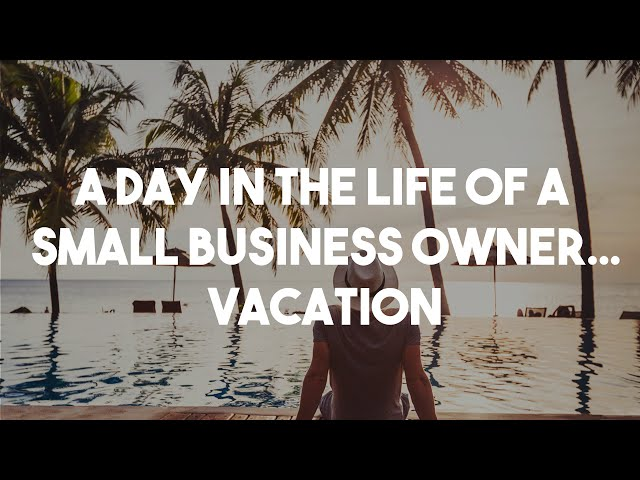 A Day in the Life of a Small Business Owner - Vacation