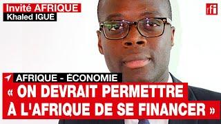 Pour le banquier béninois Khaled Igué: « On devrait permettre à l'Afrique de pouvoir se financer »