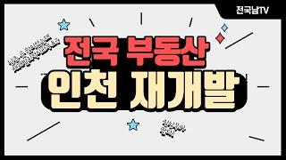 [전국남의 부동산TV] 인천 재개발재건축 무조건 잡자!