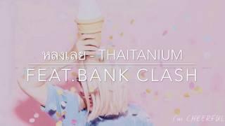 หลงเลย - THAITANIUM feat.BANK CLASH【AUDIO'】