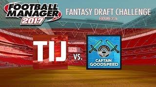 FM17 Fantasy Draft League Match 16   TIJ vs CaptainGoodspeed (Football Manager 2017 Gameplay)