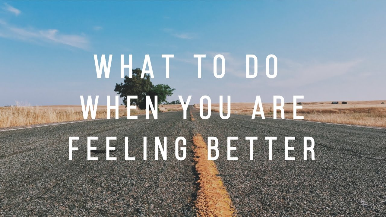 What to do when you are feeling better.