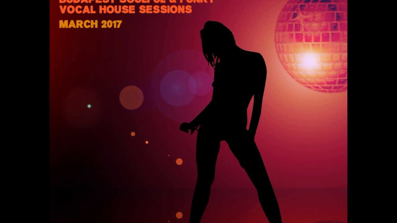 Budapest soulful funky vocal house sessions march 2017 for Soulful vocal house