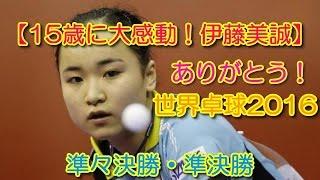 【15歳に大感動!伊藤美誠】ありがとう! 世界卓球2016 準々決勝・準決勝