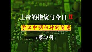 """(第II季)上帝的指纹与今日第43辑  Session 43 of """"God's Fingerprint & Today(II)"""" 祝健牧师 Pastor Zhu 10/16"""