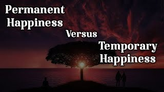 Permanent Happiness versus Temporary Happiness