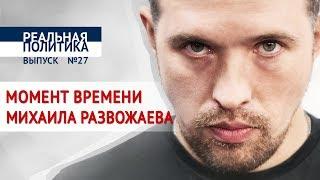 Момент времени Михаила Развожаева / Реальная политика