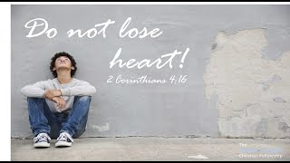 Do not lose heart! 2 Corinthians 4:16