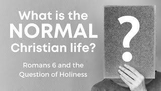 What is the NORMAL Christian Life? (Romans 6 & the Question of Holiness)