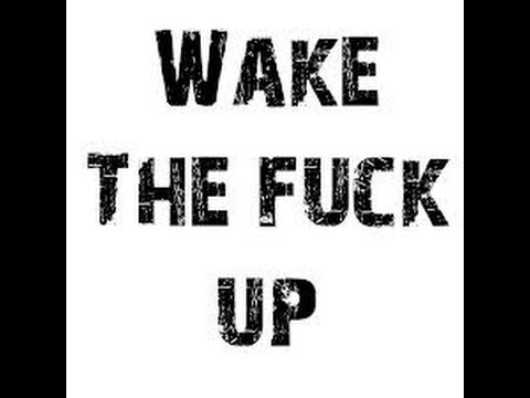 !!!WAKE THE FUCK UP!!! PART 1