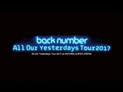 Back Number - LIVE Blu-ray & DVD「All Our Yesterdays Tour 2017 At SAITAMA SUPER ARENA」ダイジェスト