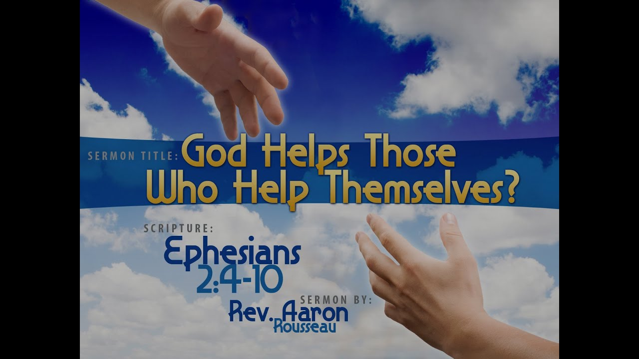 god helps those who help themselves? (ephesians 2:4-10) rev. aaron
