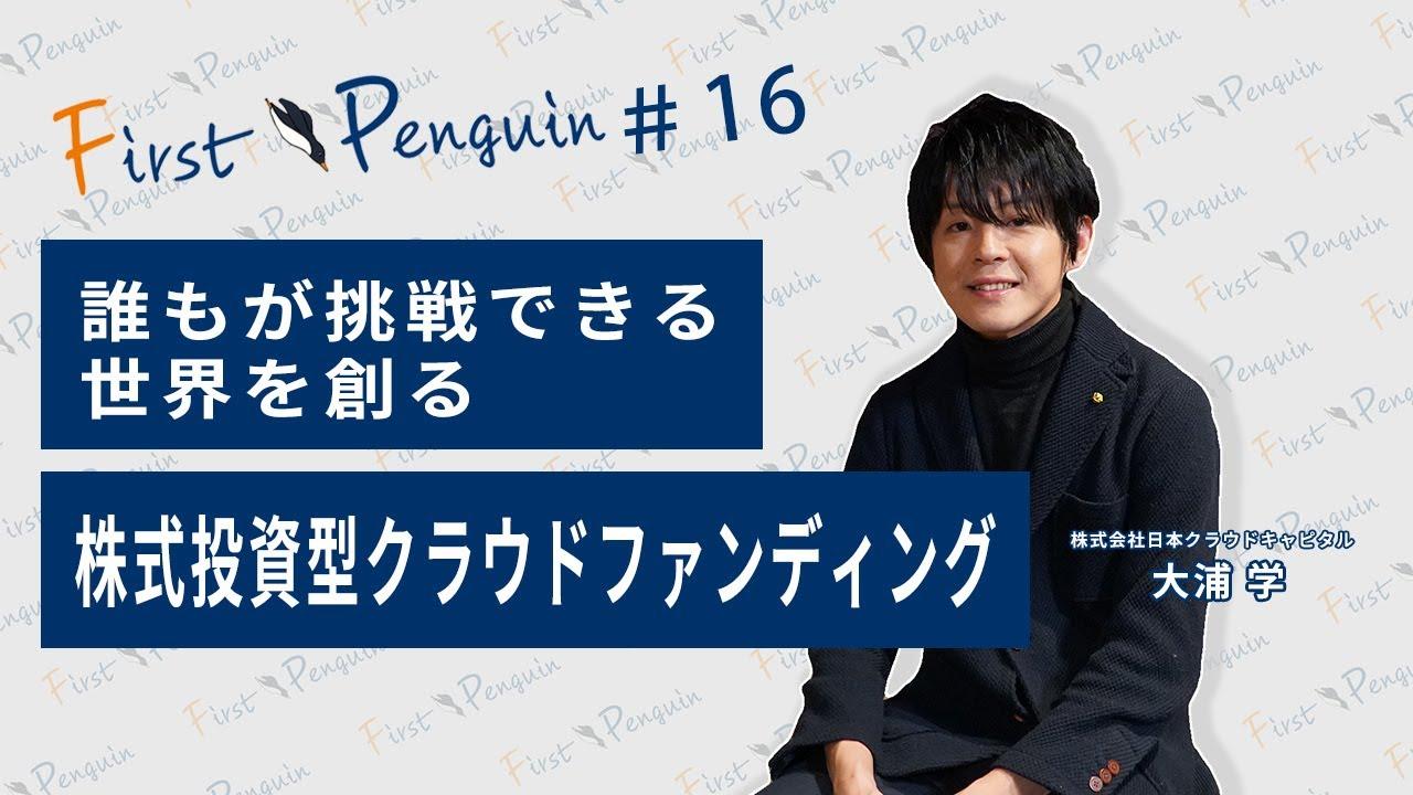First Penguin #16「誰もが挑戦できる世界を創る 株式投資型クラウドファンディング」