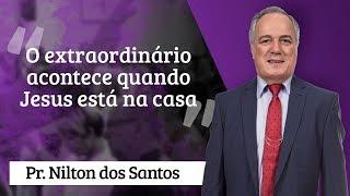 Pr. Nilton dos Santos - O extraordinário acontece quando Jesus está na casa